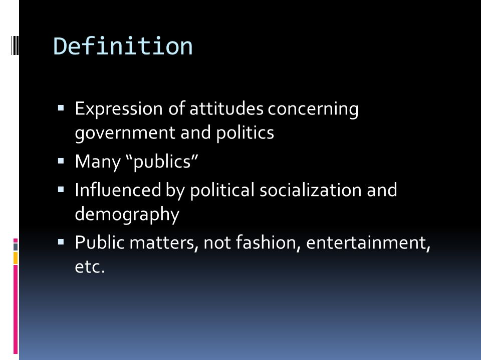 Definition Expression of attitudes concerning government and politics Many publics Influenced by political socialization and demography Public matters, not fashion, entertainment, etc.