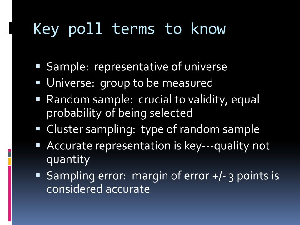 Key poll terms to know Sample: representative of universe Universe: group to be measured Random sample: crucial to validity, equal probability of being selected Cluster sampling: type of random sample Accurate representation is key---quality not quantity Sampling error: margin of error +/- 3 points is considered accurate