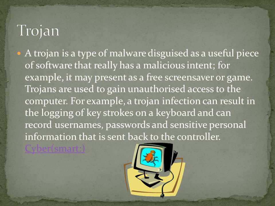 A trojan is a type of malware disguised as a useful piece of software that really has a malicious intent; for example, it may present as a free screensaver or game.