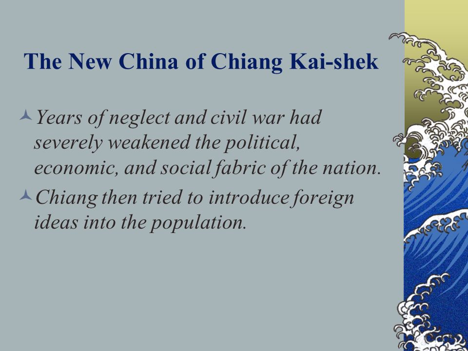 The New China of Chiang Kai-shek Years of neglect and civil war had severely weakened the political, economic, and social fabric of the nation. Chiang