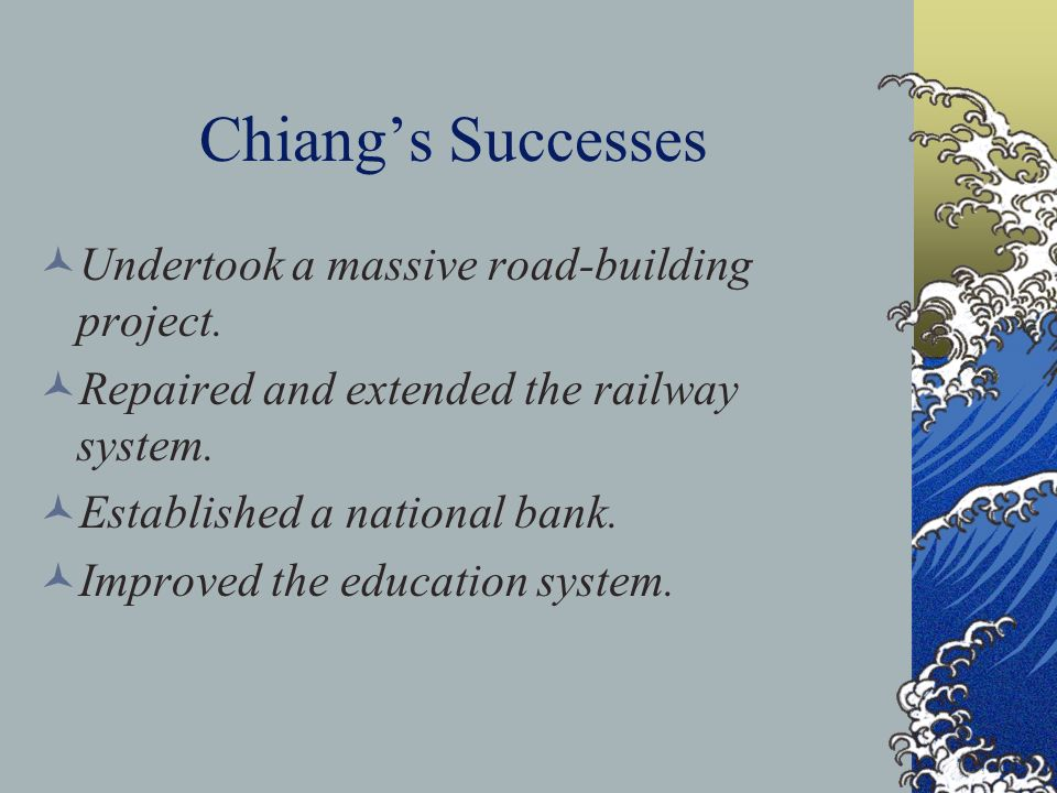 Chiangs Successes Undertook a massive road-building project. Repaired and extended the railway system. Established a national bank. Improved the educa