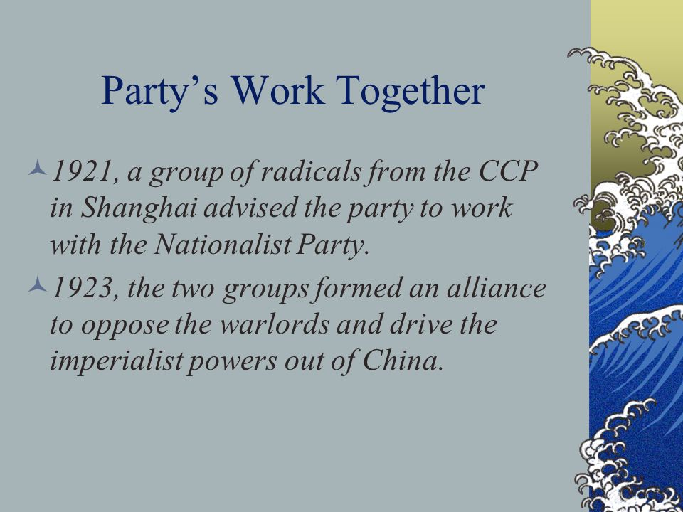 Partys Work Together 1921, a group of radicals from the CCP in Shanghai advised the party to work with the Nationalist Party. 1923, the two groups for