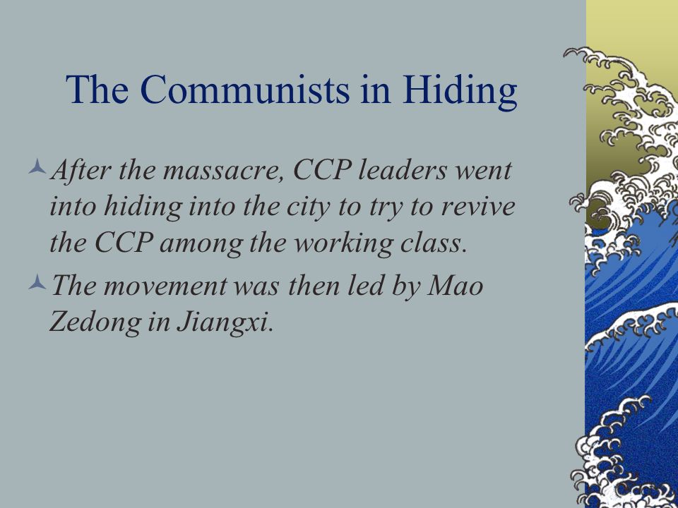 The Communists in Hiding After the massacre, CCP leaders went into hiding into the city to try to revive the CCP among the working class.