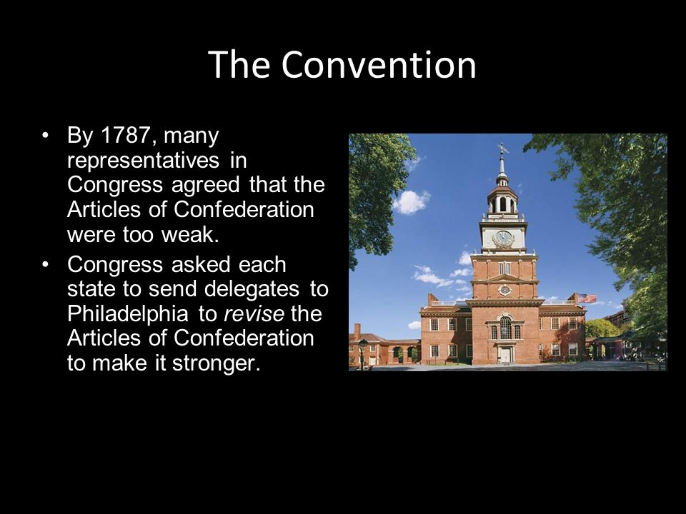 The Convention By 1787, many representatives in Congress agreed that the Articles of Confederation were too weak.