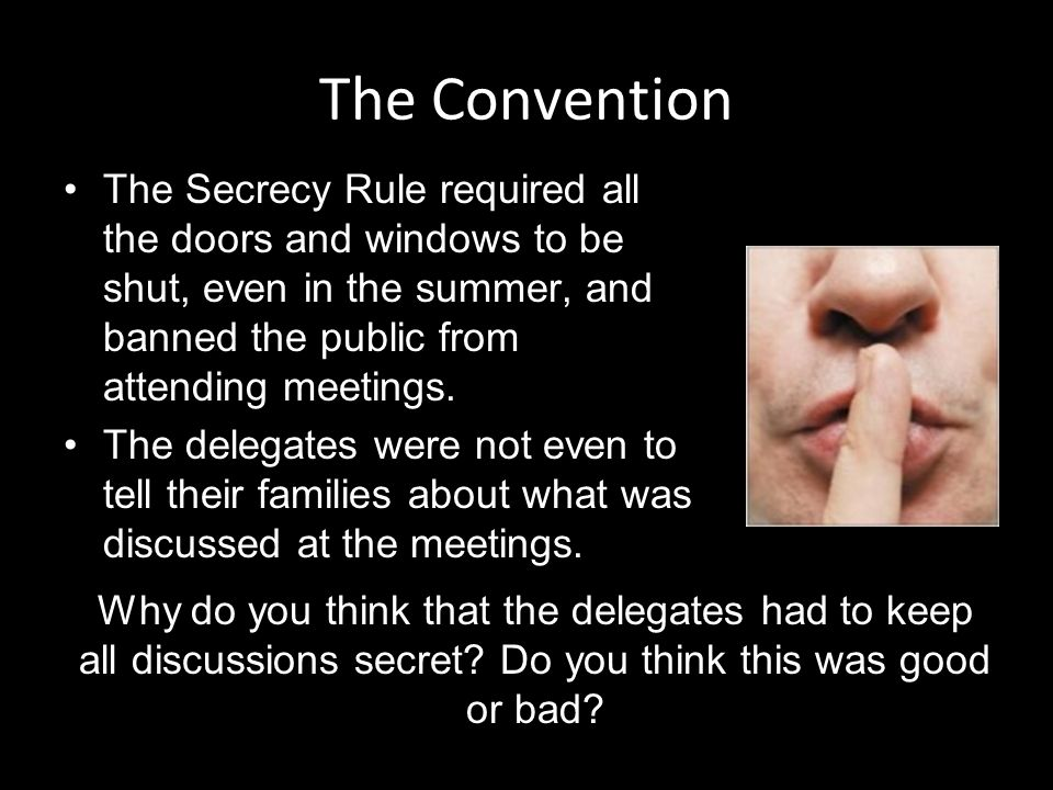 The Convention The Secrecy Rule required all the doors and windows to be shut, even in the summer, and banned the public from attending meetings.