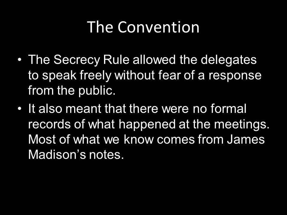 The Convention The Secrecy Rule allowed the delegates to speak freely without fear of a response from the public.
