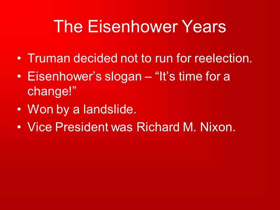 The Eisenhower Years Truman decided not to run for reelection. Eisenhowers slogan – Its time for a change! Won by a landslide. Vice President was Rich