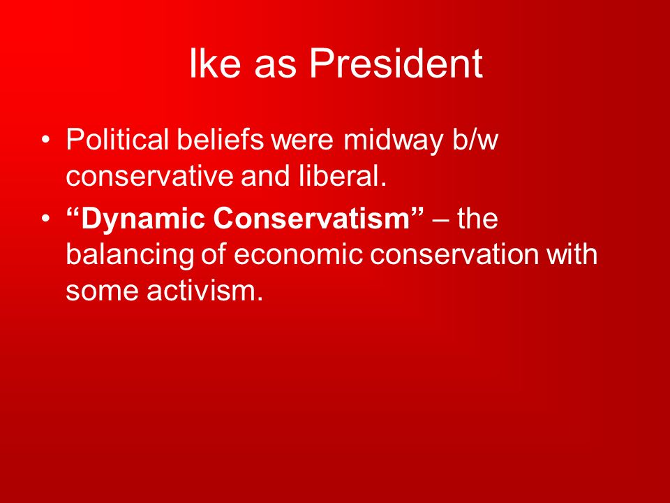 Ike as President Political beliefs were midway b/w conservative and liberal. Dynamic Conservatism – the balancing of economic conservation with some a