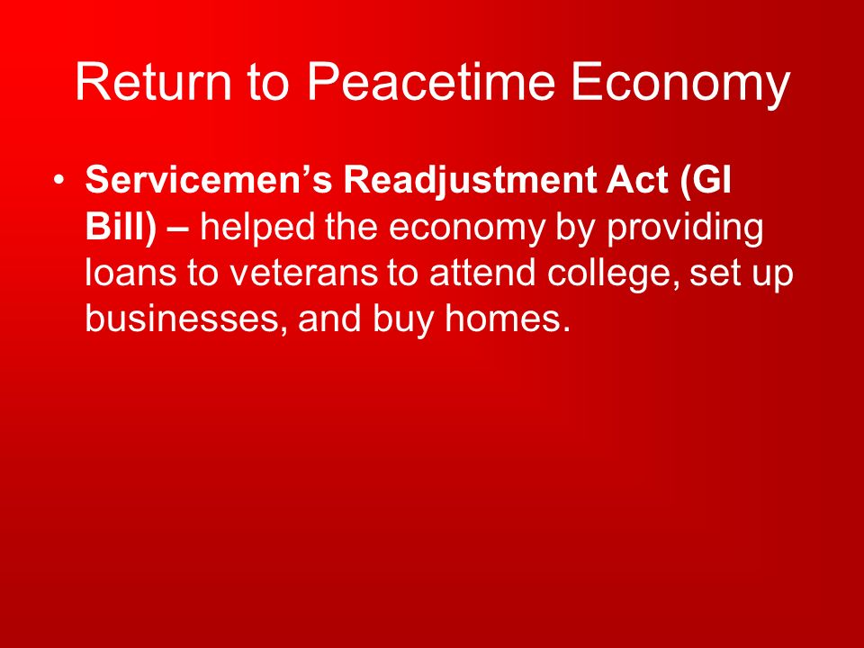Return to Peacetime Economy Servicemens Readjustment Act (GI Bill) – helped the economy by providing loans to veterans to attend college, set up busin