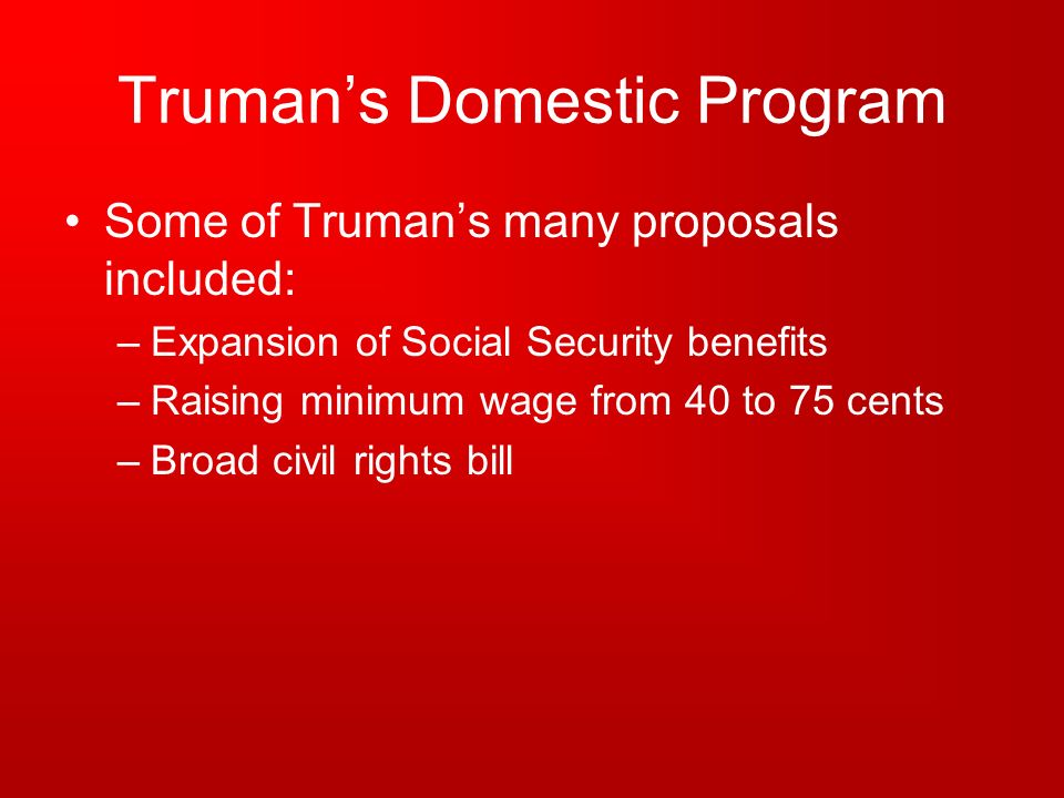 Trumans Domestic Program Some of Trumans many proposals included: –Expansion of Social Security benefits –Raising minimum wage from 40 to 75 cents –Br