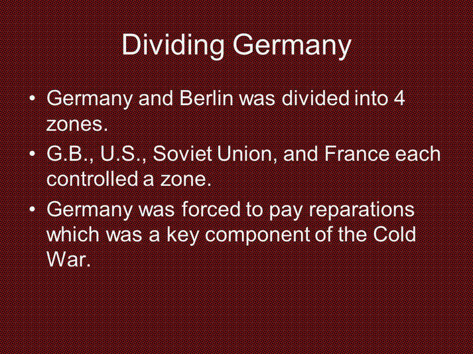 Dividing Germany Germany and Berlin was divided into 4 zones. G.B., U.S., Soviet Union, and France each controlled a zone. Germany was forced to pay r