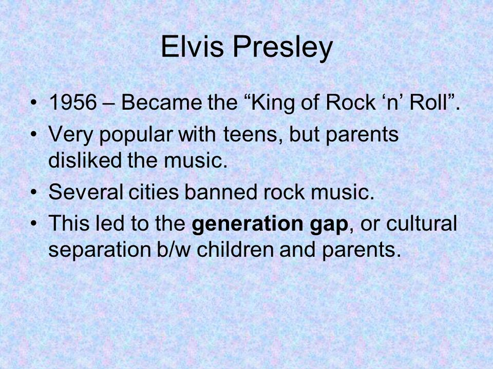 Elvis Presley 1956 – Became the King of Rock n Roll. Very popular with teens, but parents disliked the music. Several cities banned rock music. This l