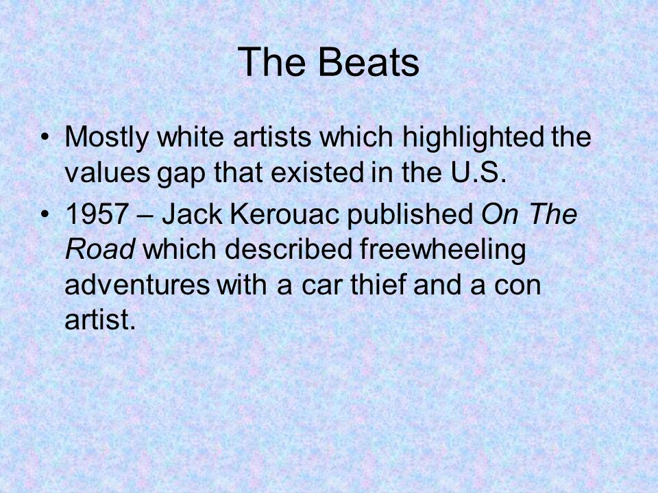 The Beats Mostly white artists which highlighted the values gap that existed in the U.S. 1957 – Jack Kerouac published On The Road which described fre