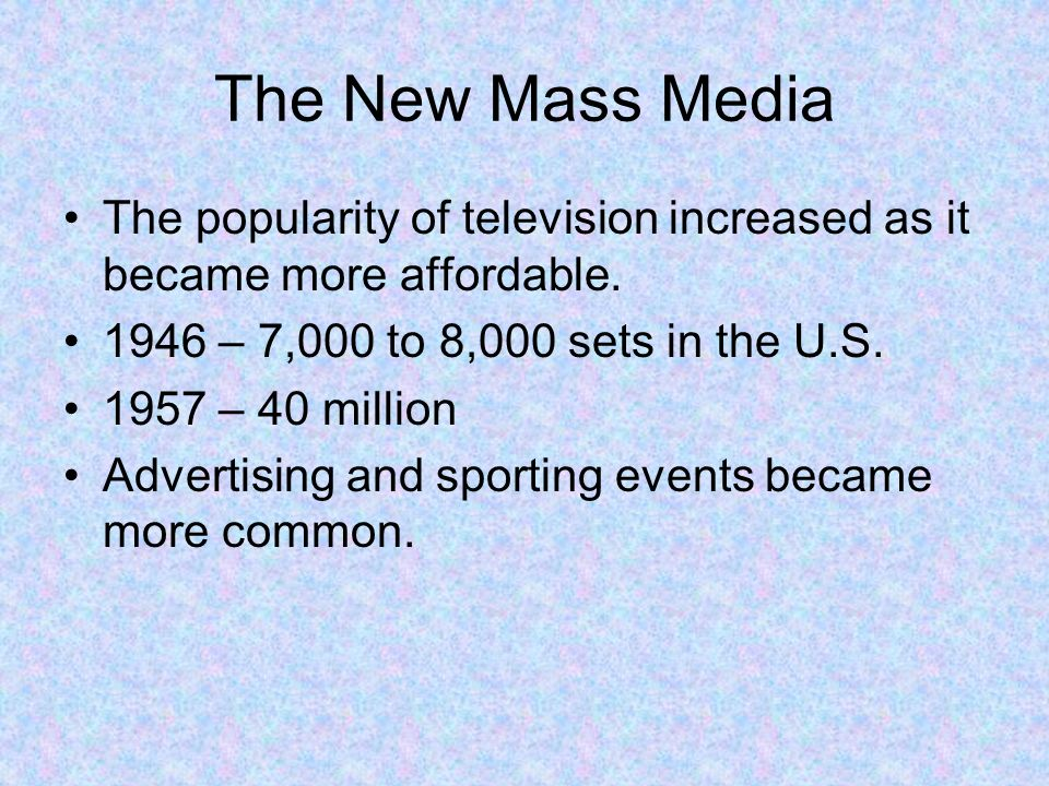 The New Mass Media The popularity of television increased as it became more affordable. 1946 – 7,000 to 8,000 sets in the U.S. 1957 – 40 million Adver
