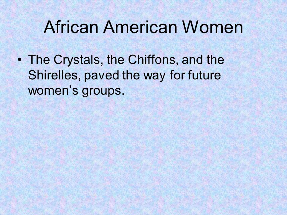 African American Women The Crystals, the Chiffons, and the Shirelles, paved the way for future womens groups.