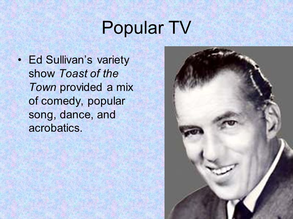 Popular TV Ed Sullivans variety show Toast of the Town provided a mix of comedy, popular song, dance, and acrobatics.