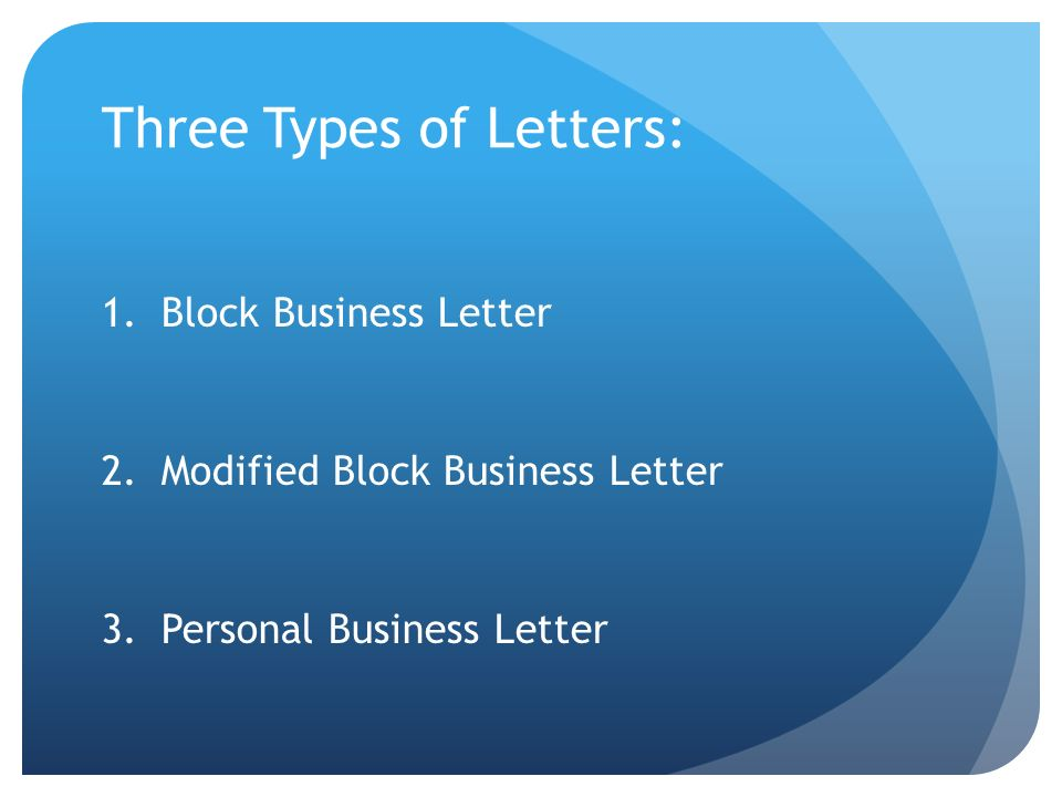Three Types of Letters: 1.Block Business Letter 2.Modified Block Business Letter 3.Personal Business Letter