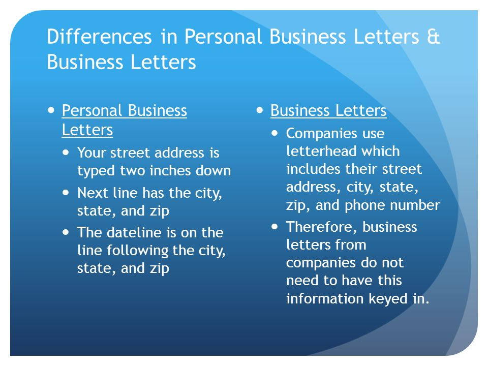Differences in Personal Business Letters & Business Letters Personal Business Letters Your street address is typed two inches down Next line has the c