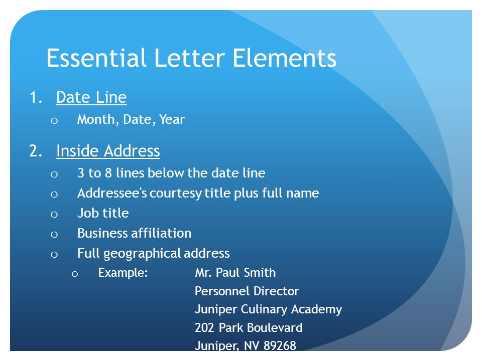 Essential Letter Elements 1.Date Line o Month, Date, Year 2.Inside Address o 3 to 8 lines below the date line o Addressee's courtesy title plus full n