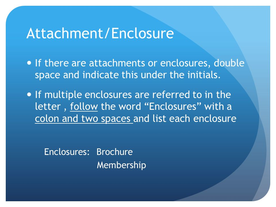 Attachment/Enclosure If there are attachments or enclosures, double space and indicate this under the initials. If multiple enclosures are referred to