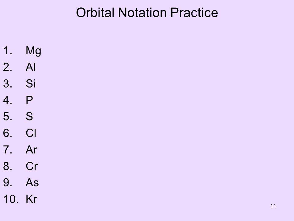 Orbital Notation Practice 1. Mg 2. Al 3. Si 4. P 5. S 6. Cl 7. Ar 8. Cr 9. As 10. Kr 11