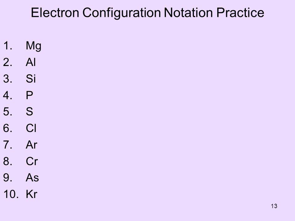 Electron Configuration Notation Practice 1. Mg 2. Al 3. Si 4. P 5. S 6. Cl 7. Ar 8. Cr 9. As 10. Kr 13