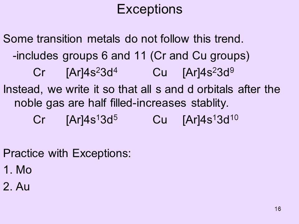 Exceptions Some transition metals do not follow this trend. -includes groups 6 and 11 (Cr and Cu groups) Cr [Ar]4s 2 3d 4 Cu [Ar]4s 2 3d 9 Instead, we