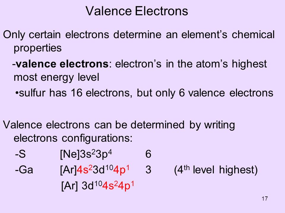 Valence Electrons Only certain electrons determine an elements chemical properties -valence electrons: electrons in the atoms highest most energy level sulfur has 16 electrons, but only 6 valence electrons Valence electrons can be determined by writing electrons configurations: -S[Ne]3s 2 3p 4 6 -Ga[Ar]4s 2 3d 10 4p 1 3(4 th level highest) [Ar] 3d 10 4s 2 4p 1 17