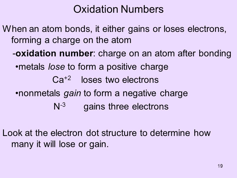 Oxidation Numbers When an atom bonds, it either gains or loses electrons, forming a charge on the atom -oxidation number: charge on an atom after bonding metals lose to form a positive charge Ca +2 loses two electrons nonmetals gain to form a negative charge N -3 gains three electrons Look at the electron dot structure to determine how many it will lose or gain.