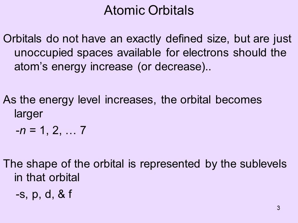 Atomic Orbitals Orbitals do not have an exactly defined size, but are just unoccupied spaces available for electrons should the atoms energy increase (or decrease)..