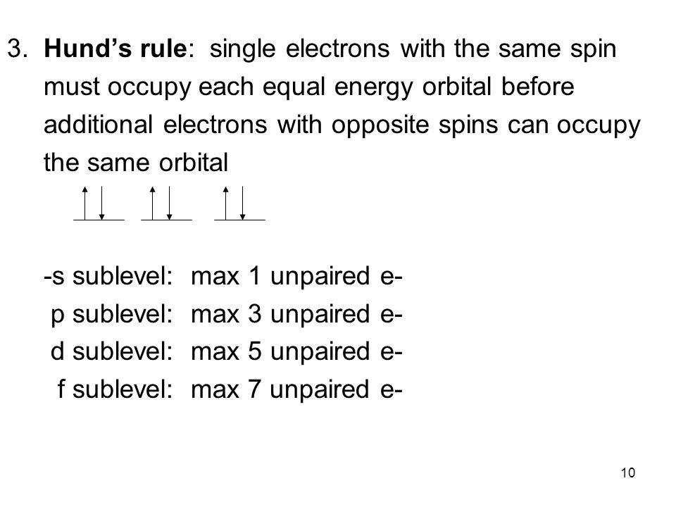 10 3. Hunds rule: single electrons with the same spin must occupy each equal energy orbital before additional electrons with opposite spins can occupy