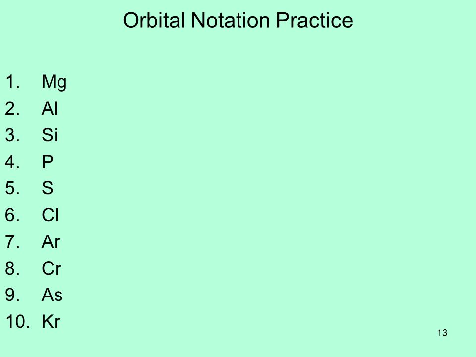 13 Orbital Notation Practice 1. Mg 2. Al 3. Si 4. P 5. S 6. Cl 7. Ar 8. Cr 9. As 10. Kr