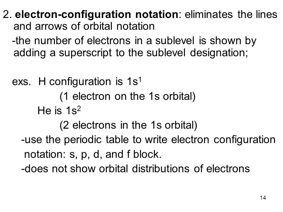 14 2. electron-configuration notation: eliminates the lines and arrows of orbital notation -the number of electrons in a sublevel is shown by adding a