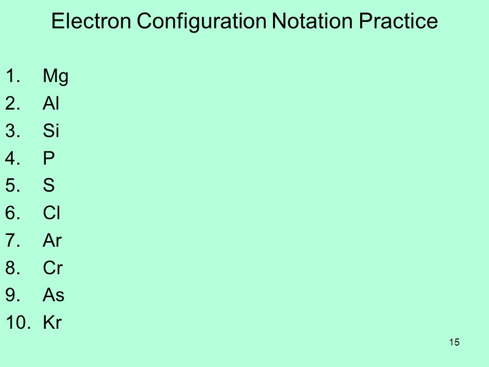 15 Electron Configuration Notation Practice 1. Mg 2. Al 3. Si 4. P 5. S 6. Cl 7. Ar 8. Cr 9. As 10. Kr