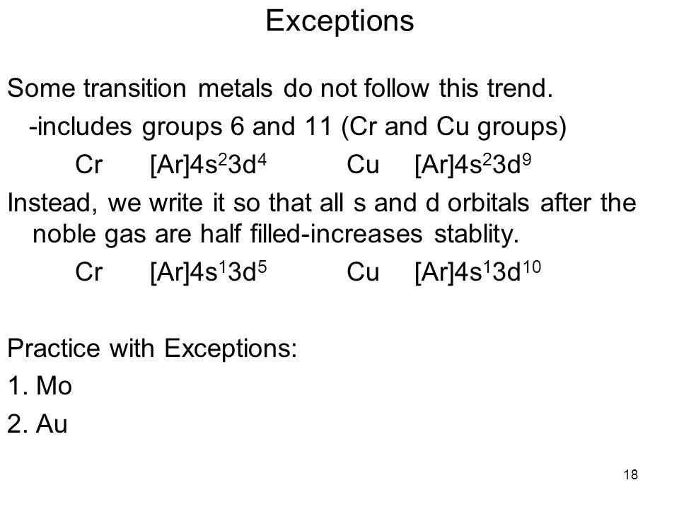 18 Exceptions Some transition metals do not follow this trend. -includes groups 6 and 11 (Cr and Cu groups) Cr [Ar]4s 2 3d 4 Cu [Ar]4s 2 3d 9 Instead,