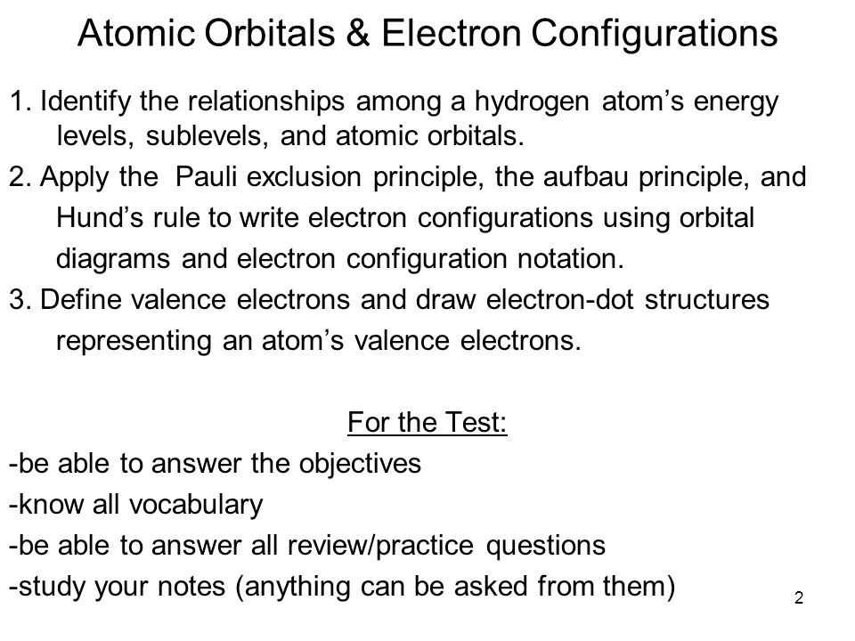 2 Atomic Orbitals & Electron Configurations 1. Identify the relationships among a hydrogen atoms energy levels, sublevels, and atomic orbitals. 2. App
