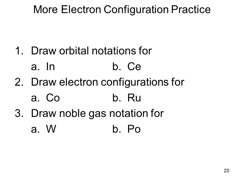 20 More Electron Configuration Practice 1.Draw orbital notations for a. Inb. Ce 2.Draw electron configurations for a. Cob. Ru 3.Draw noble gas notatio
