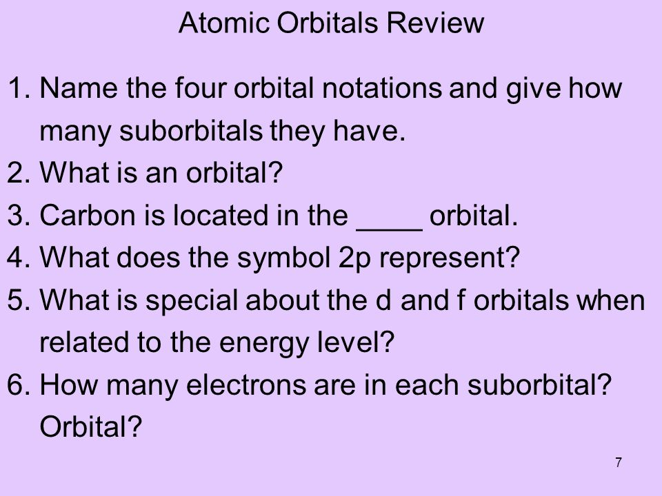 7 Atomic Orbitals Review 1. Name the four orbital notations and give how many suborbitals they have. 2. What is an orbital? 3. Carbon is located in th