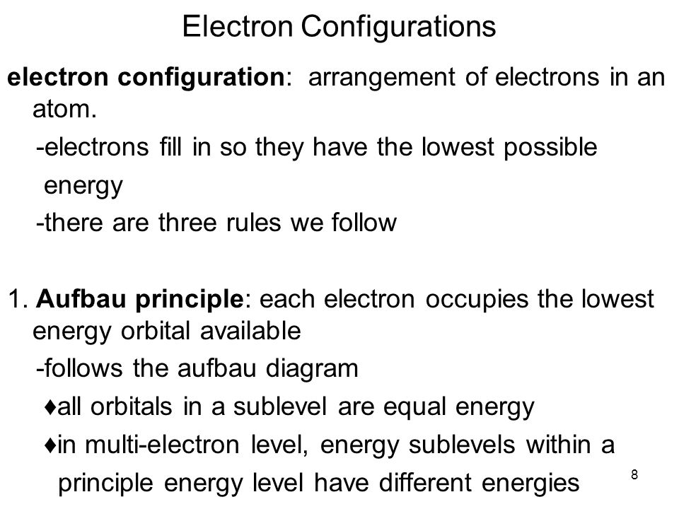 8 Electron Configurations electron configuration: arrangement of electrons in an atom. -electrons fill in so they have the lowest possible energy -the
