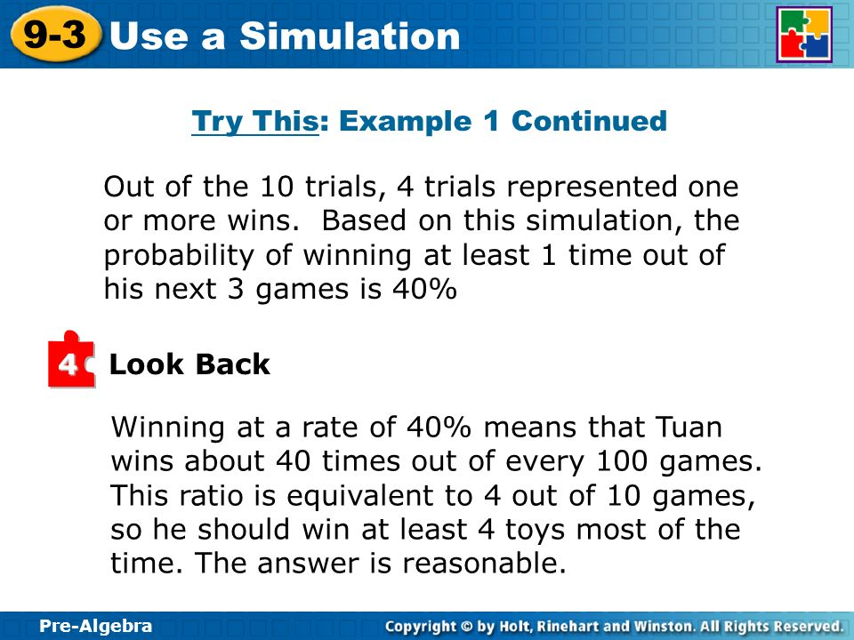 Pre-Algebra 9-3 Use a Simulation Out of the 10 trials, 4 trials represented one or more wins. Based on this simulation, the probability of winning at