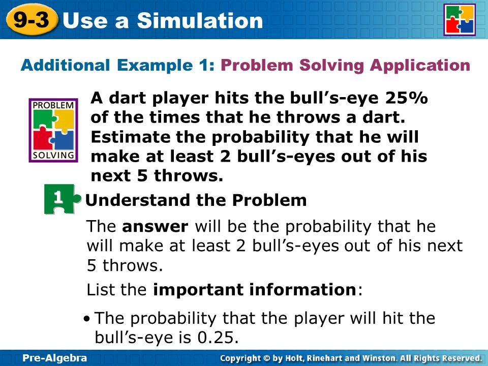 Pre-Algebra 9-3 Use a Simulation A dart player hits the bulls-eye 25% of the times that he throws a dart. Estimate the probability that he will make a