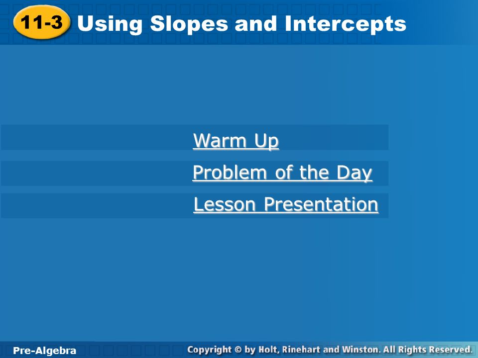 Pre-Algebra 11-3 Using Slopes and Intercepts 11-3 Using Slopes and Intercepts Pre-Algebra Warm Up Warm Up Problem of the Day Problem of the Day Lesson