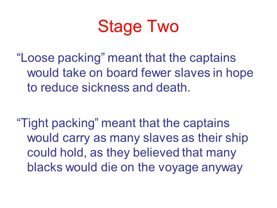 Stage Two Loose packing meant that the captains would take on board fewer slaves in hope to reduce sickness and death. Tight packing meant that the ca