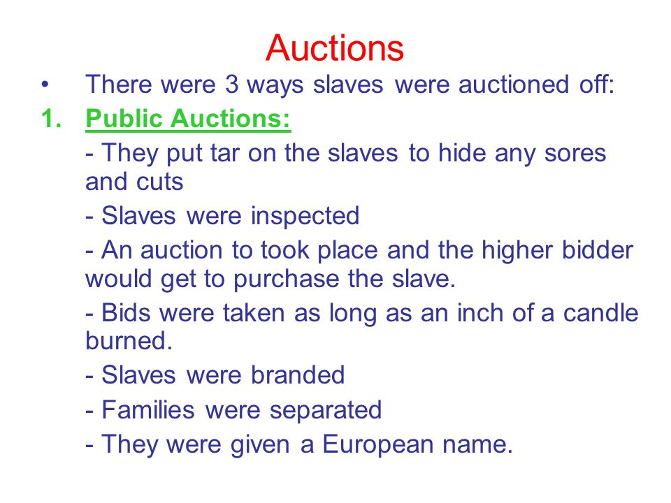 Auctions There were 3 ways slaves were auctioned off: 1.Public Auctions: - They put tar on the slaves to hide any sores and cuts - Slaves were inspect