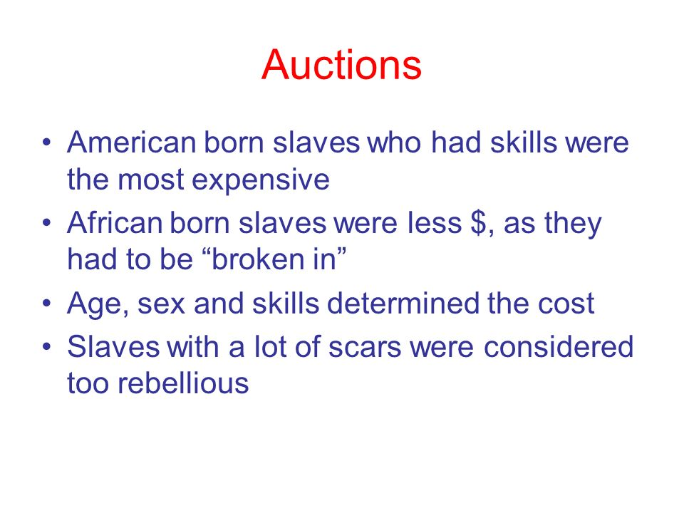 Auctions American born slaves who had skills were the most expensive African born slaves were less $, as they had to be broken in Age, sex and skills