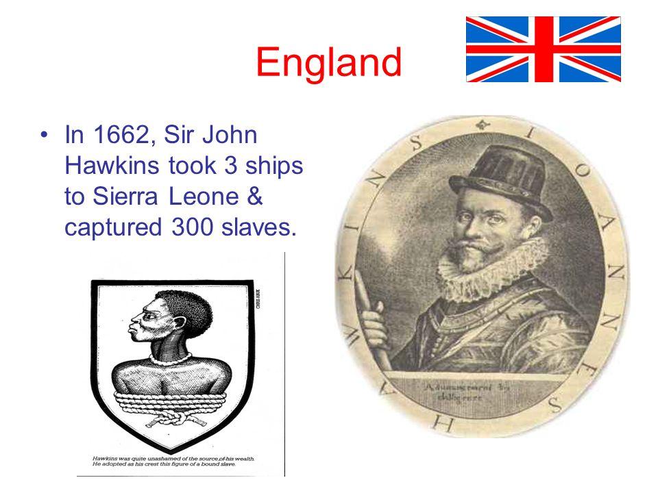 England In 1662, Sir John Hawkins took 3 ships to Sierra Leone & captured 300 slaves.