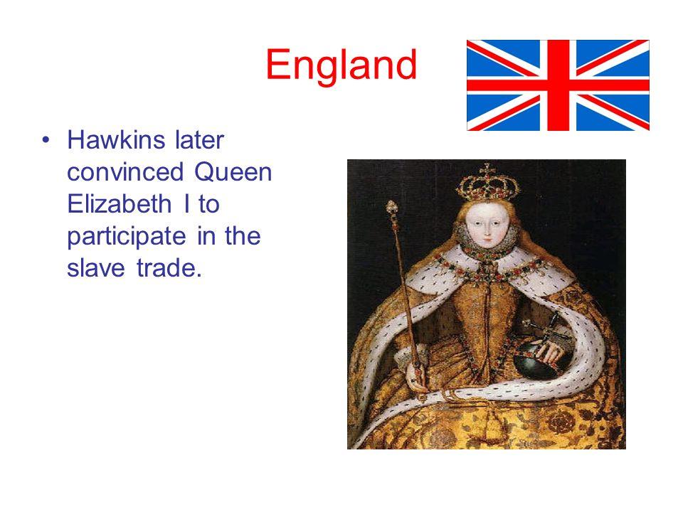England Hawkins later convinced Queen Elizabeth I to participate in the slave trade.