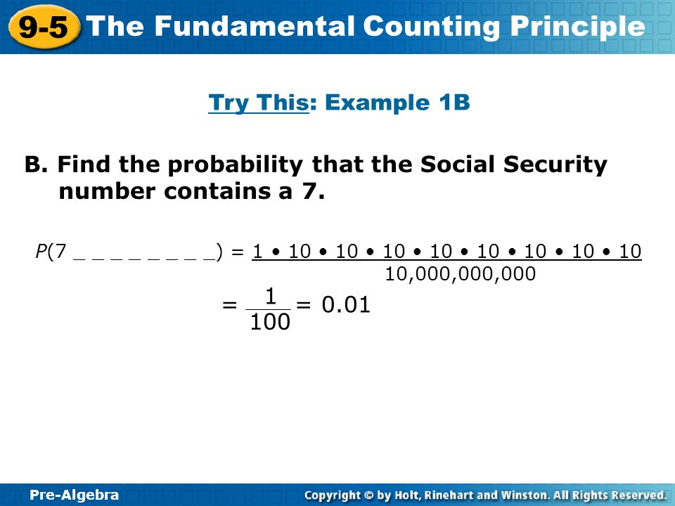 Pre-Algebra 9-5 The Fundamental Counting Principle Try This: Example 1B B. Find the probability that the Social Security number contains a 7. P(7 _ _