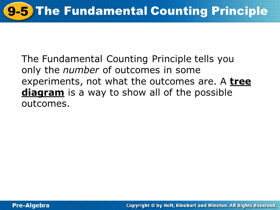 Pre-Algebra 9-5 The Fundamental Counting Principle The Fundamental Counting Principle tells you only the number of outcomes in some experiments, not w