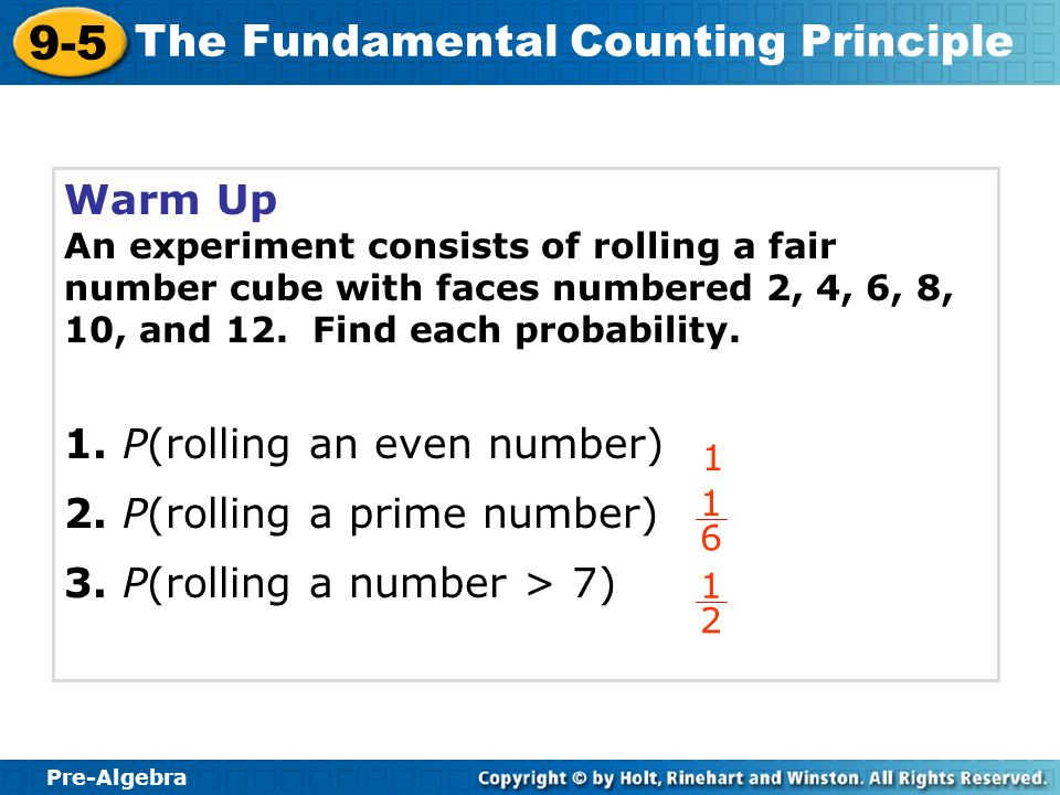 Pre-Algebra 9-5 The Fundamental Counting Principle Warm Up An experiment consists of rolling a fair number cube with faces numbered 2, 4, 6, 8, 10, an
